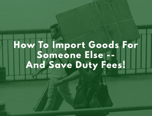 How To Import Goods For Someone Else — And Save Duty Fees!